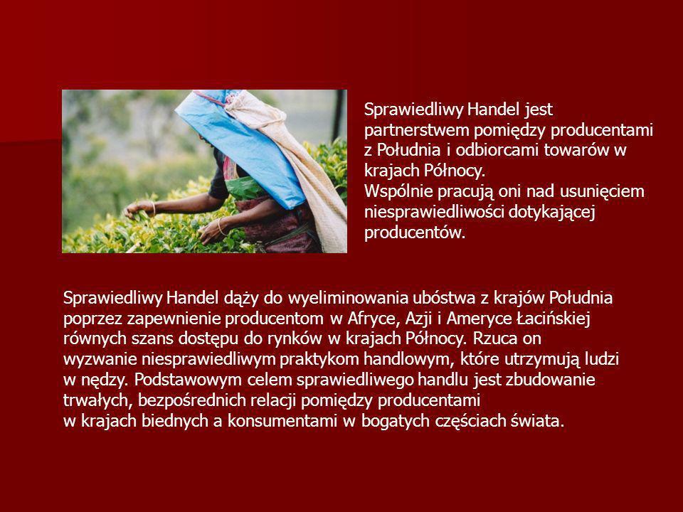 Sprawiedliwy Handel jest partnerstwem pomiędzy producentami z Południa i odbiorcami towarów w krajach Północy. Wspólnie pracują oni nad usunięciem niesprawiedliwości dotykającej producentów.