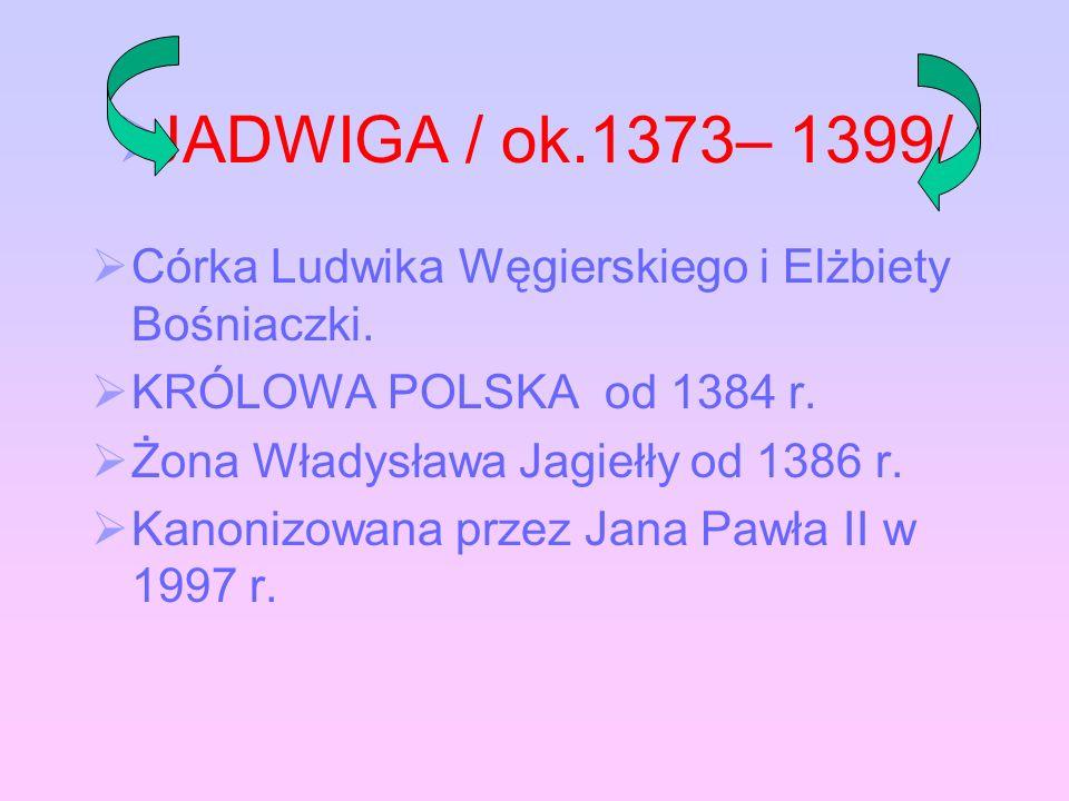JADWIGA / ok.1373– 1399/ Córka Ludwika Węgierskiego i Elżbiety Bośniaczki. KRÓLOWA POLSKA od 1384 r.