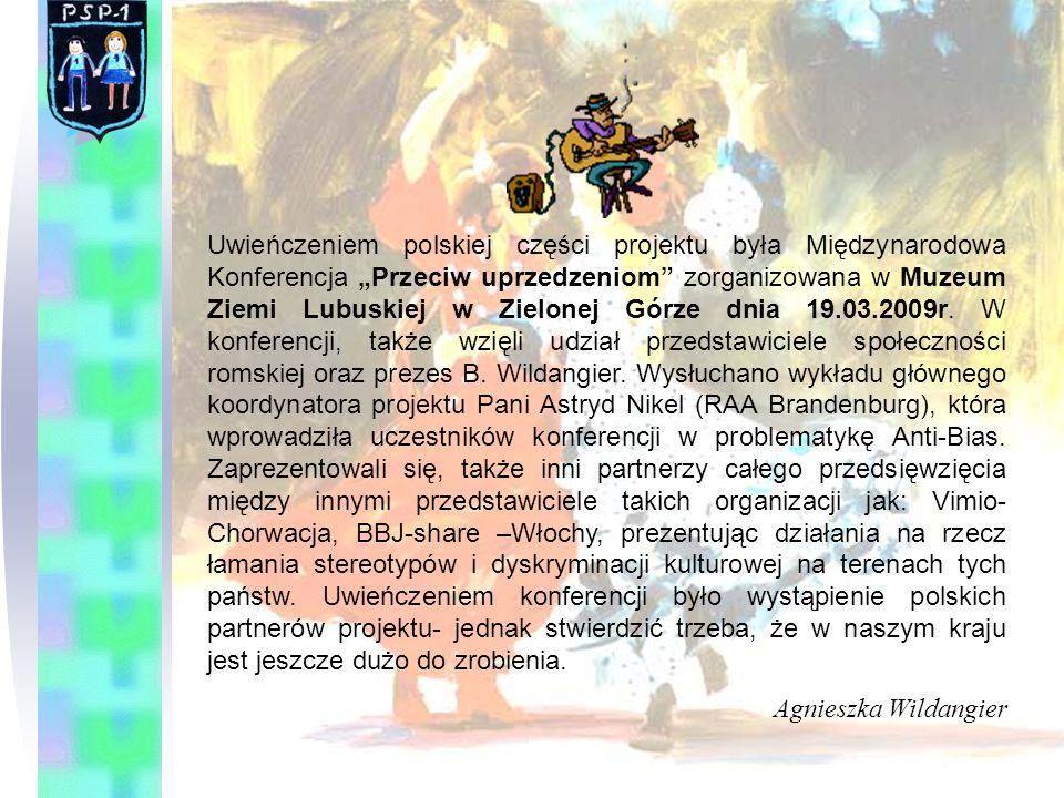 """Uwieńczeniem polskiej części projektu była Międzynarodowa Konferencja """"Przeciw uprzedzeniom zorganizowana w Muzeum Ziemi Lubuskiej w Zielonej Górze dnia 19.03.2009r. W konferencji, także wzięli udział przedstawiciele społeczności romskiej oraz prezes B. Wildangier. Wysłuchano wykładu głównego koordynatora projektu Pani Astryd Nikel (RAA Brandenburg), która wprowadziła uczestników konferencji w problematykę Anti-Bias. Zaprezentowali się, także inni partnerzy całego przedsięwzięcia między innymi przedstawiciele takich organizacji jak: Vimio-Chorwacja, BBJ-share –Włochy, prezentując działania na rzecz łamania stereotypów i dyskryminacji kulturowej na terenach tych państw. Uwieńczeniem konferencji było wystąpienie polskich partnerów projektu- jednak stwierdzić trzeba, że w naszym kraju jest jeszcze dużo do zrobienia."""