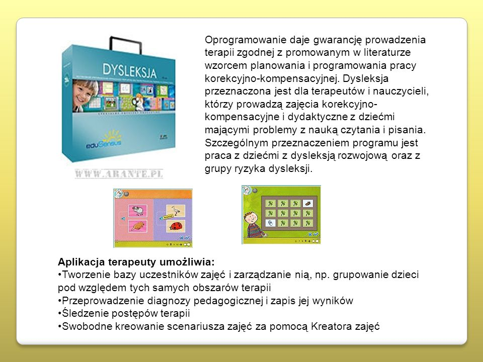 Oprogramowanie daje gwarancję prowadzenia terapii zgodnej z promowanym w literaturze wzorcem planowania i programowania pracy korekcyjno-kompensacyjnej. Dysleksja przeznaczona jest dla terapeutów i nauczycieli, którzy prowadzą zajęcia korekcyjno-kompensacyjne i dydaktyczne z dziećmi mającymi problemy z nauką czytania i pisania. Szczególnym przeznaczeniem programu jest praca z dziećmi z dysleksją rozwojową oraz z grupy ryzyka dysleksji.