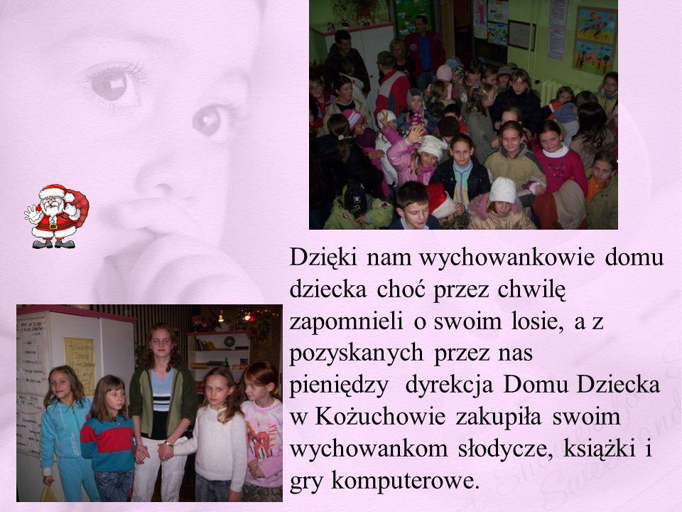 Dzięki nam wychowankowie domu dziecka choć przez chwilę zapomnieli o swoim losie, a z pozyskanych przez nas pieniędzy dyrekcja Domu Dziecka w Kożuchowie zakupiła swoim wychowankom słodycze, książki i gry komputerowe.