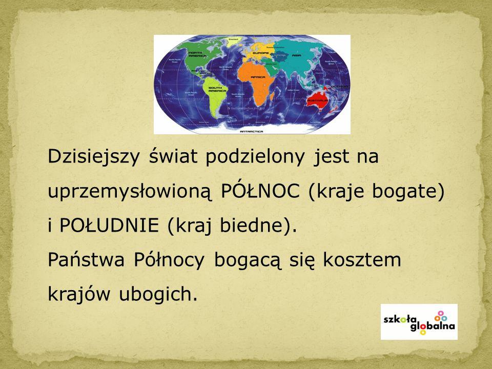 Dzisiejszy świat podzielony jest na uprzemysłowioną PÓŁNOC (kraje bogate) i POŁUDNIE (kraj biedne).
