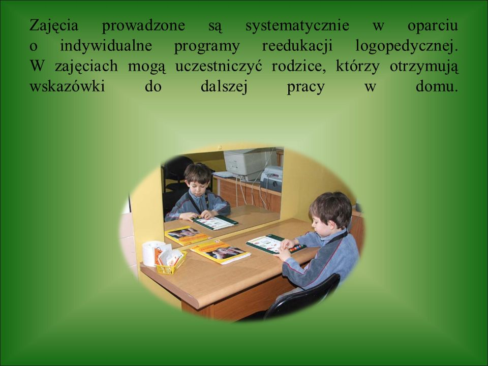 Zajęcia prowadzone są systematycznie w oparciu o indywidualne programy reedukacji logopedycznej.