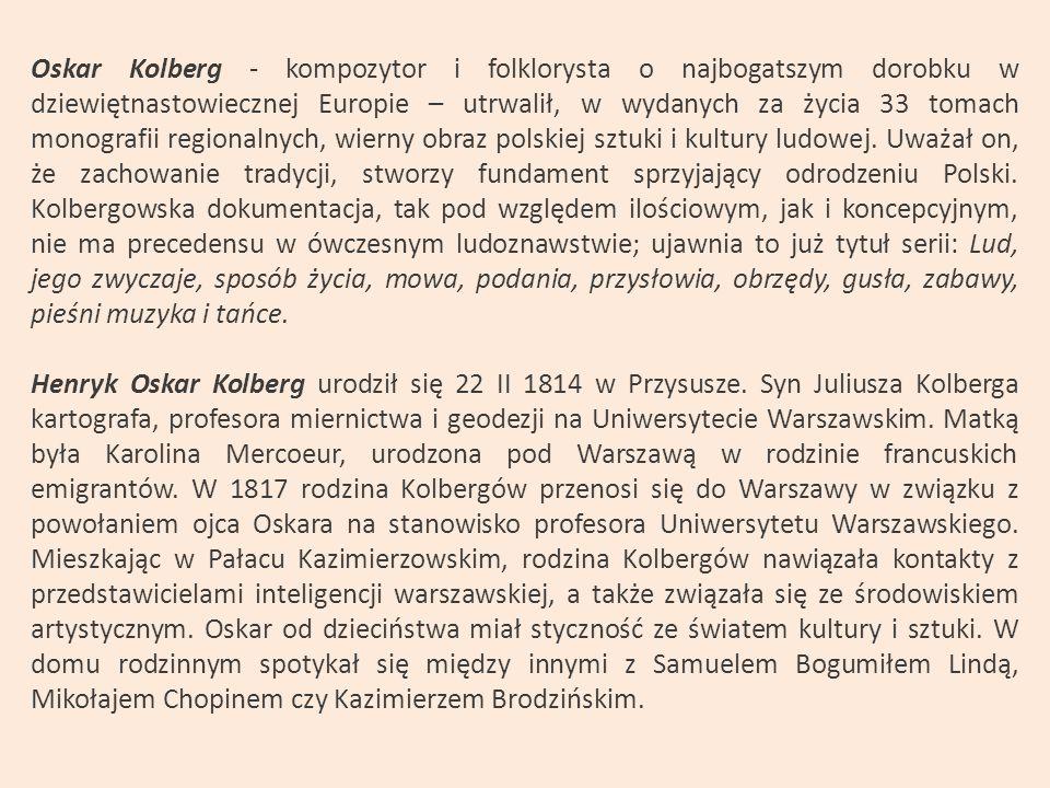 Oskar Kolberg - kompozytor i folklorysta o najbogatszym dorobku w dziewiętnastowiecznej Europie – utrwalił, w wydanych za życia 33 tomach monografii regionalnych, wierny obraz polskiej sztuki i kultury ludowej. Uważał on, że zachowanie tradycji, stworzy fundament sprzyjający odrodzeniu Polski. Kolbergowska dokumentacja, tak pod względem ilościowym, jak i koncepcyjnym, nie ma precedensu w ówczesnym ludoznawstwie; ujawnia to już tytuł serii: Lud, jego zwyczaje, sposób życia, mowa, podania, przysłowia, obrzędy, gusła, zabawy, pieśni muzyka i tańce.