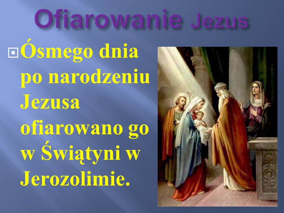 Ofiarowanie Jezus Ósmego dnia po narodzeniu Jezusa ofiarowano go w Świątyni w Jerozolimie.