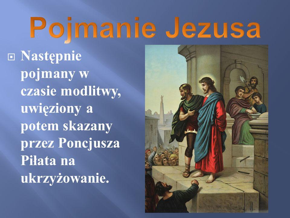 Pojmanie Jezusa Następnie pojmany w czasie modlitwy, uwięziony a potem skazany przez Poncjusza Piłata na ukrzyżowanie.