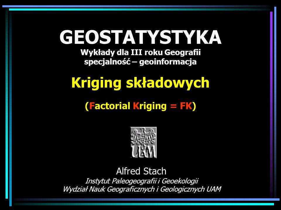 GEOSTATYSTYKA Wykłady dla III roku Geografii specjalność – geoinformacja Kriging składowych (Factorial Kriging = FK)