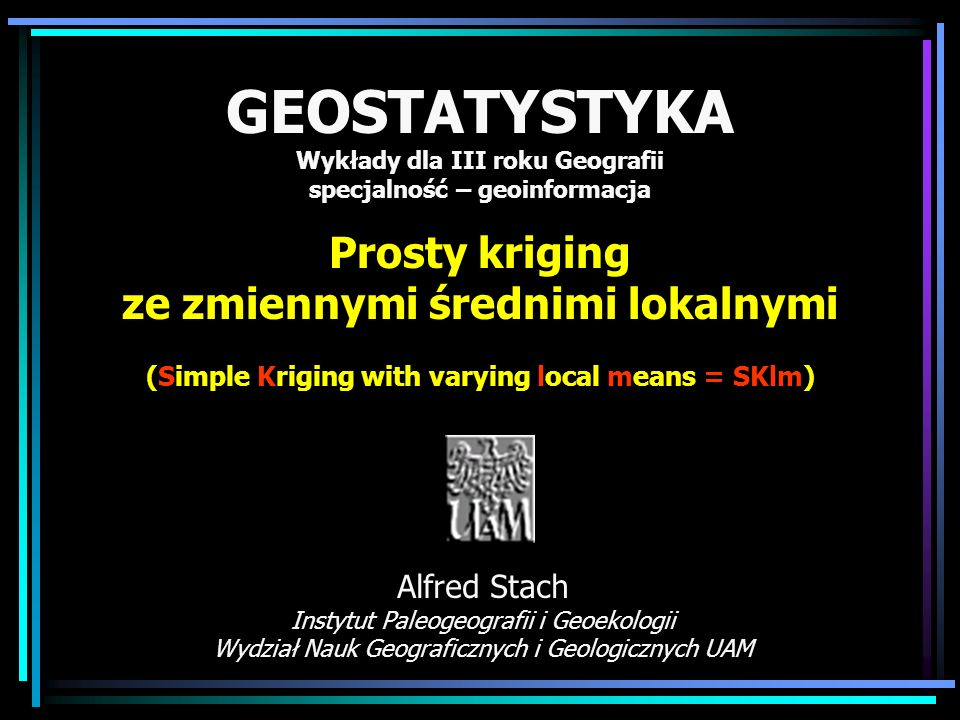 GEOSTATYSTYKA Wykłady dla III roku Geografii specjalność – geoinformacja Prosty kriging ze zmiennymi średnimi lokalnymi (Simple Kriging with varying local means = SKlm)