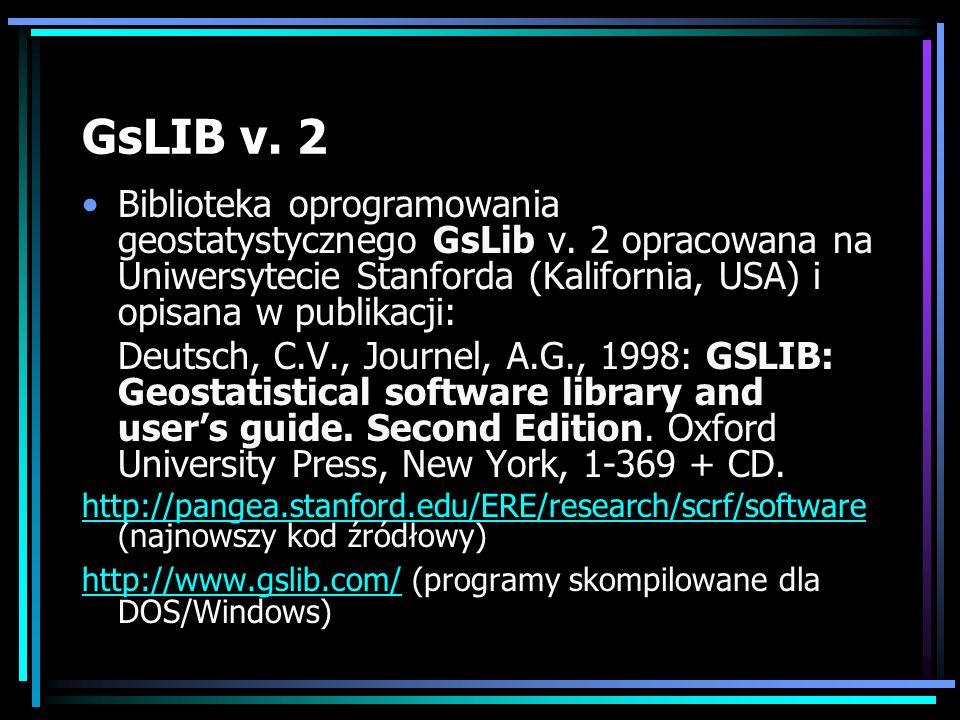 GsLIB v. 2 Biblioteka oprogramowania geostatystycznego GsLib v. 2 opracowana na Uniwersytecie Stanforda (Kalifornia, USA) i opisana w publikacji: