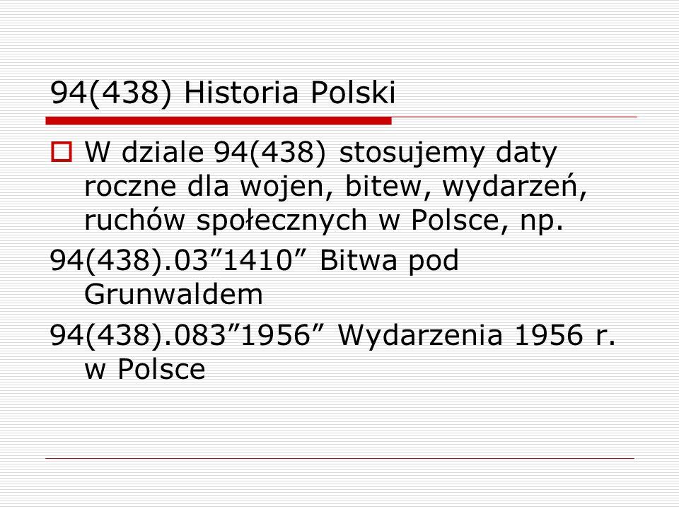 94(438) Historia PolskiW dziale 94(438) stosujemy daty roczne dla wojen, bitew, wydarzeń, ruchów społecznych w Polsce, np.
