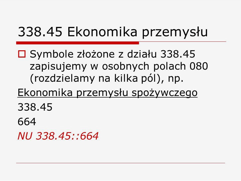 338.45 Ekonomika przemysłuSymbole złożone z działu 338.45 zapisujemy w osobnych polach 080 (rozdzielamy na kilka pól), np.