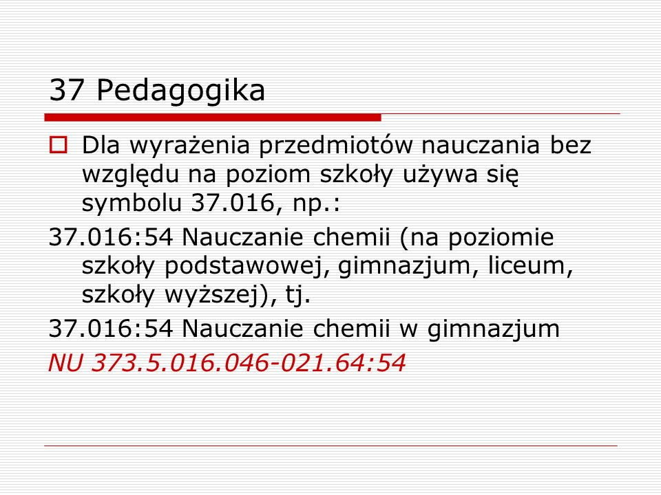 37 Pedagogika Dla wyrażenia przedmiotów nauczania bez względu na poziom szkoły używa się symbolu 37.016, np.: