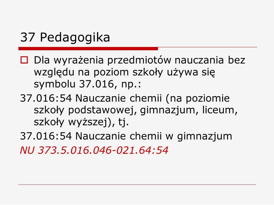 37 PedagogikaDla wyrażenia przedmiotów nauczania bez względu na poziom szkoły używa się symbolu 37.016, np.: