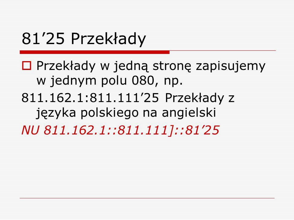 81'25 Przekłady Przekłady w jedną stronę zapisujemy w jednym polu 080, np. 811.162.1:811.111'25 Przekłady z języka polskiego na angielski.