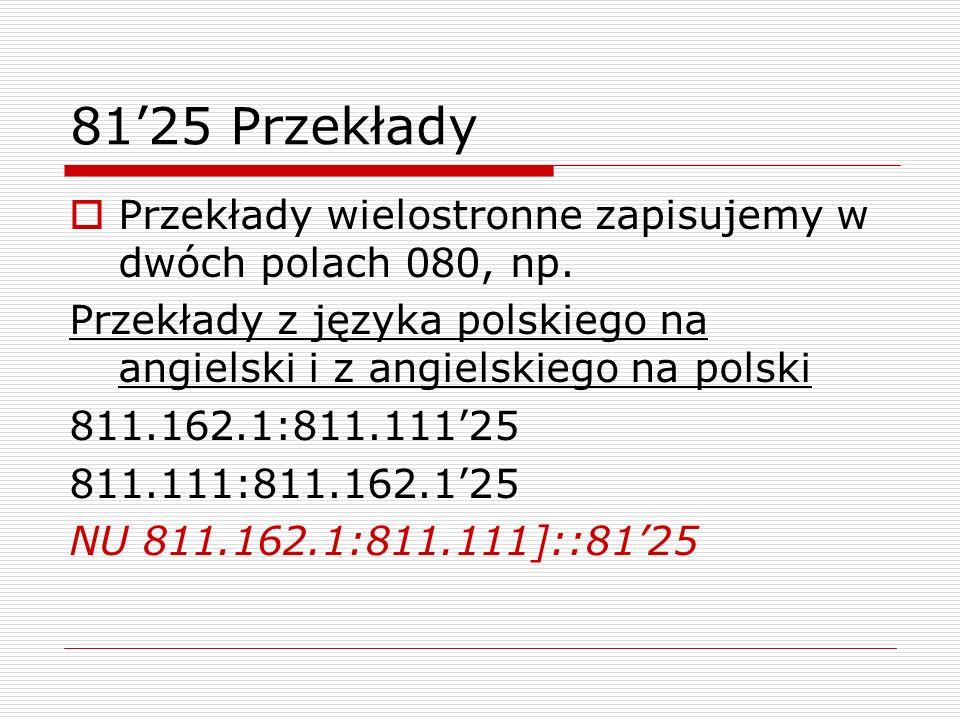 81'25 PrzekładyPrzekłady wielostronne zapisujemy w dwóch polach 080, np. Przekłady z języka polskiego na angielski i z angielskiego na polski.