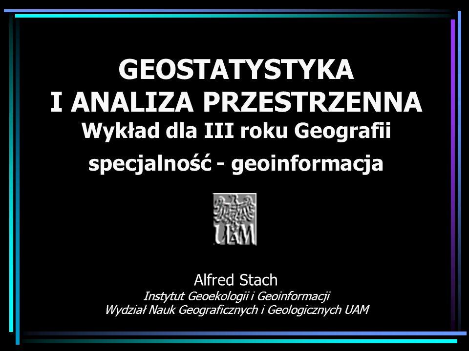 GEOSTATYSTYKA I ANALIZA PRZESTRZENNA Wykład dla III roku Geografii specjalność - geoinformacja