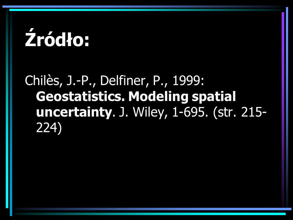 Źródło:Chilès, J.-P., Delfiner, P., 1999: Geostatistics.