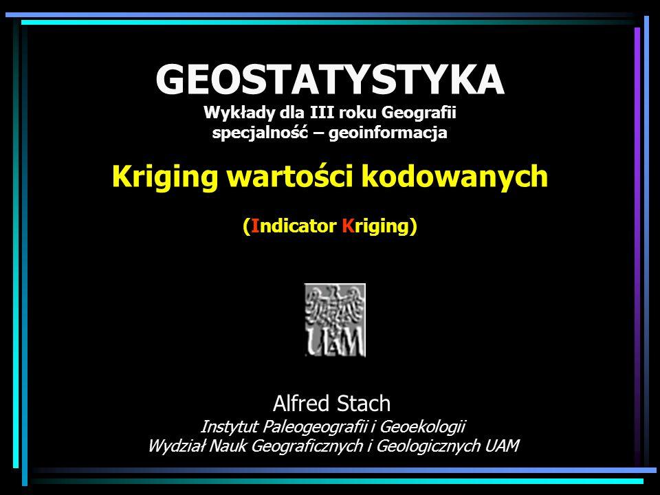 GEOSTATYSTYKA Wykłady dla III roku Geografii specjalność – geoinformacja Kriging wartości kodowanych (Indicator Kriging)