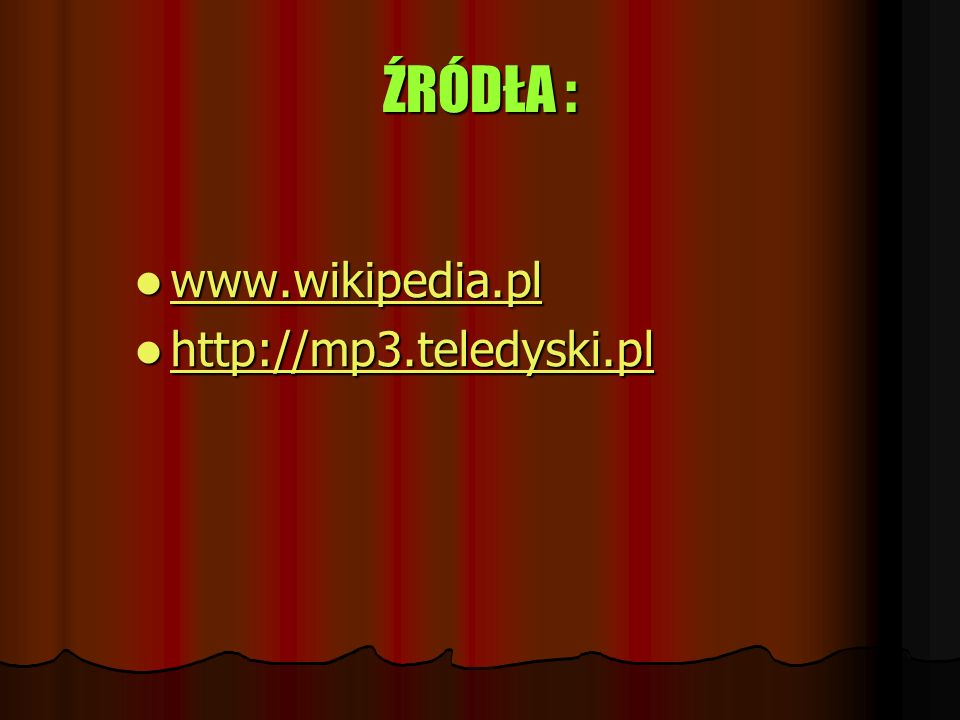 ŹRÓDŁA : www.wikipedia.pl http://mp3.teledyski.pl