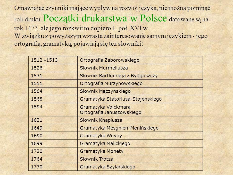 Omawiając czynniki mające wypływ na rozwój języka, nie można pominąć roli druku. Początki drukarstwa w Polsce datowane są na rok 1473, ale jego rozkwit to dopiero 1. poł. XVI w.