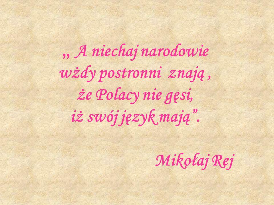 """"""" A niechaj narodowie wżdy postronni znają , że Polacy nie gęsi, iż swój język mają . Mikołaj Rej"""