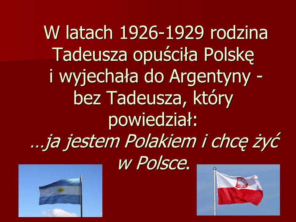 W latach 1926-1929 rodzina Tadeusza opuściła Polskę i wyjechała do Argentyny - bez Tadeusza, który powiedział: …ja jestem Polakiem i chcę żyć w Polsce.