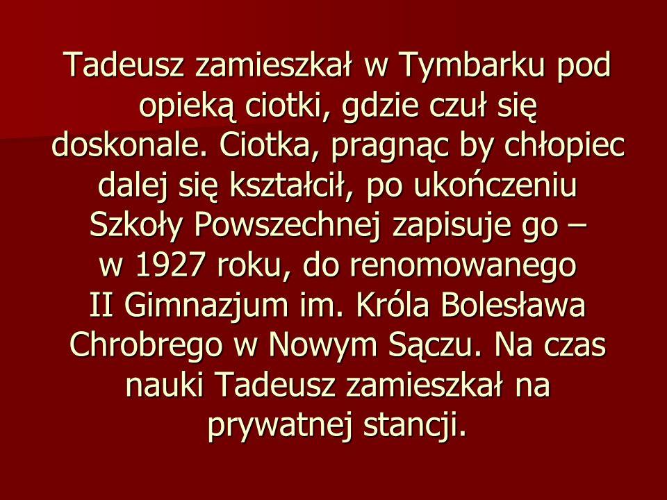 Tadeusz zamieszkał w Tymbarku pod opieką ciotki, gdzie czuł się doskonale. Ciotka, pragnąc by chłopiec dalej się kształcił, po ukończeniu Szkoły Powszechnej zapisuje go – w 1927 roku, do renomowanego II Gimnazjum im.