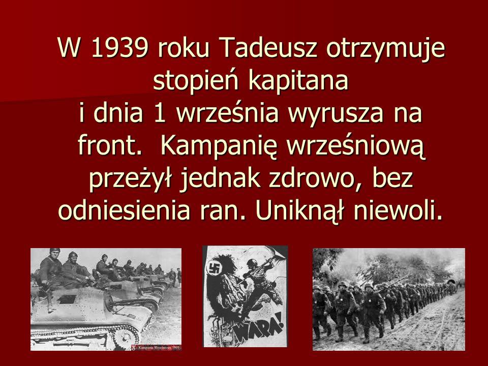 W 1939 roku Tadeusz otrzymuje stopień kapitana i dnia 1 września wyrusza na front. Kampanię wrześniową przeżył jednak zdrowo, bez odniesienia ran.