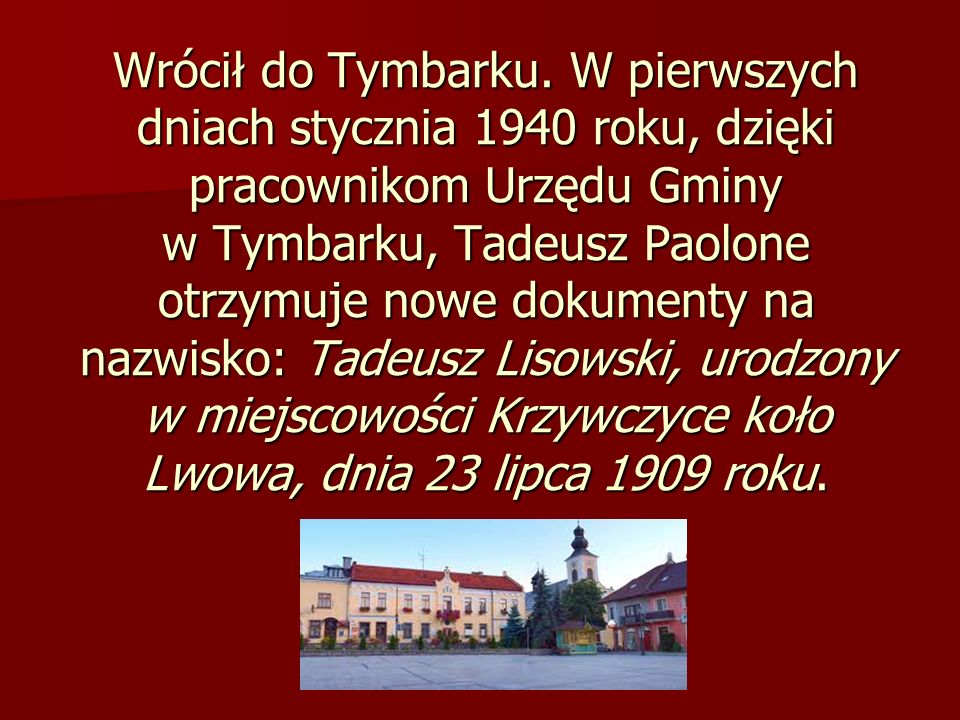 Wrócił do Tymbarku. W pierwszych dniach stycznia 1940 roku, dzięki pracownikom Urzędu Gminy w Tymbarku, Tadeusz Paolone otrzymuje nowe dokumenty na nazwisko: Tadeusz Lisowski, urodzony w miejscowości Krzywczyce koło Lwowa, dnia 23 lipca 1909 roku.