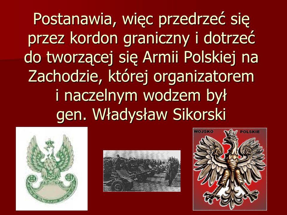 Postanawia, więc przedrzeć się przez kordon graniczny i dotrzeć do tworzącej się Armii Polskiej na Zachodzie, której organizatorem i naczelnym wodzem był gen.
