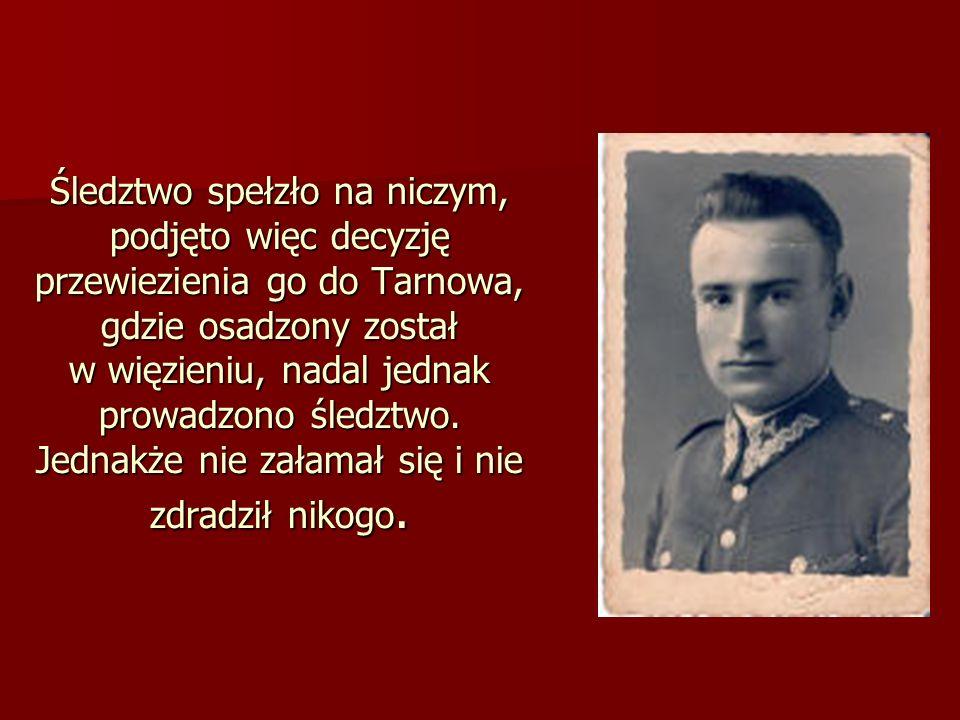 Śledztwo spełzło na niczym, podjęto więc decyzję przewiezienia go do Tarnowa, gdzie osadzony został w więzieniu, nadal jednak prowadzono śledztwo.