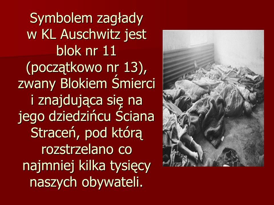 Symbolem zagłady w KL Auschwitz jest blok nr 11 (początkowo nr 13), zwany Blokiem Śmierci i znajdująca się na jego dziedzińcu Ściana Straceń, pod którą rozstrzelano co najmniej kilka tysięcy naszych obywateli.