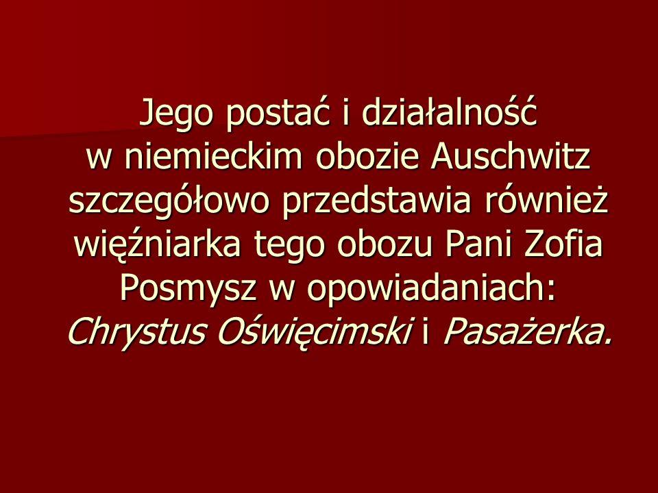 Jego postać i działalność w niemieckim obozie Auschwitz szczegółowo przedstawia również więźniarka tego obozu Pani Zofia Posmysz w opowiadaniach: Chrystus Oświęcimski i Pasażerka.