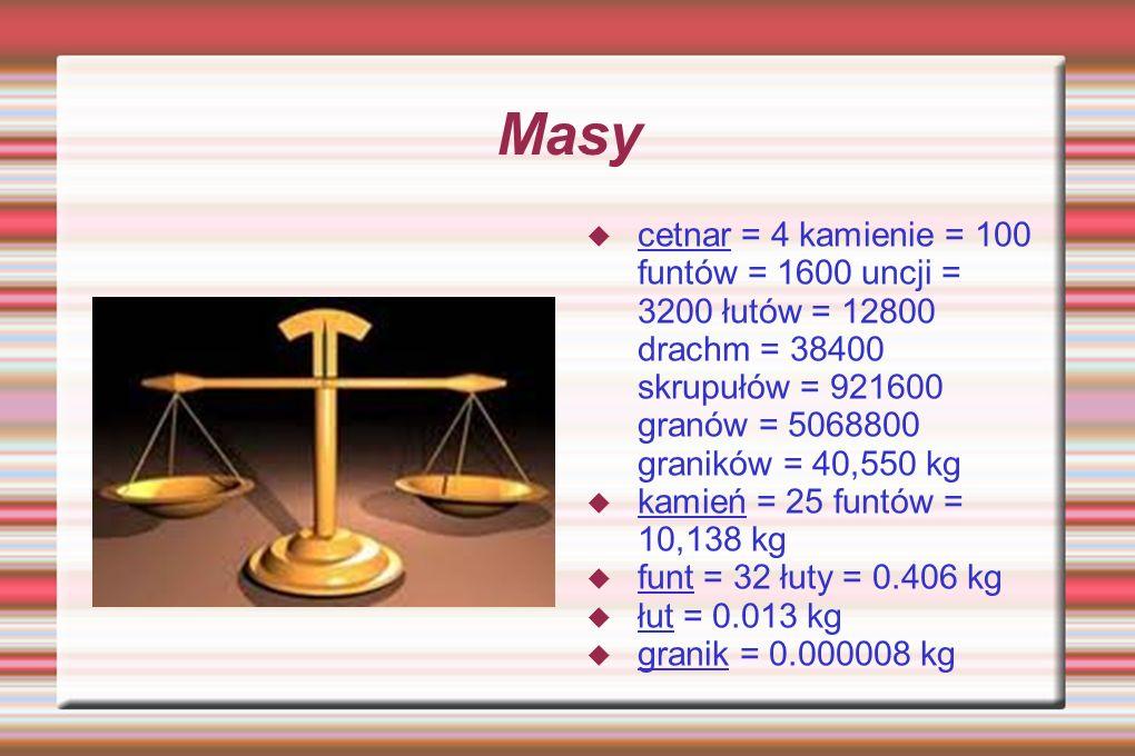 Masy cetnar = 4 kamienie = 100 funtów = 1600 uncji = 3200 łutów = 12800 drachm = 38400 skrupułów = 921600 granów = 5068800 graników = 40,550 kg.