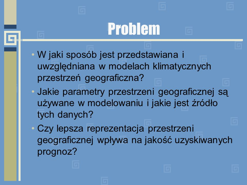 Problem W jaki sposób jest przedstawiana i uwzględniana w modelach klimatycznych przestrzeń geograficzna