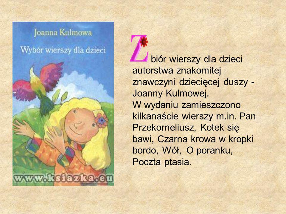 biór wierszy dla dzieci autorstwa znakomitej znawczyni dziecięcej duszy - Joanny Kulmowej.