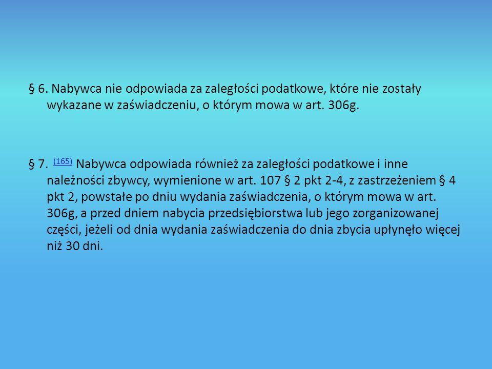 § 6. Nabywca nie odpowiada za zaległości podatkowe, które nie zostały wykazane w zaświadczeniu, o którym mowa w art. 306g.