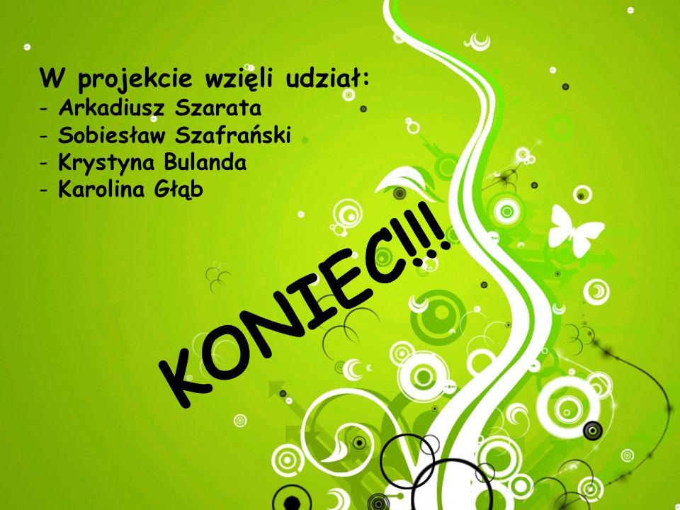 KONIEC!!! W projekcie wzięli udział: Arkadiusz Szarata