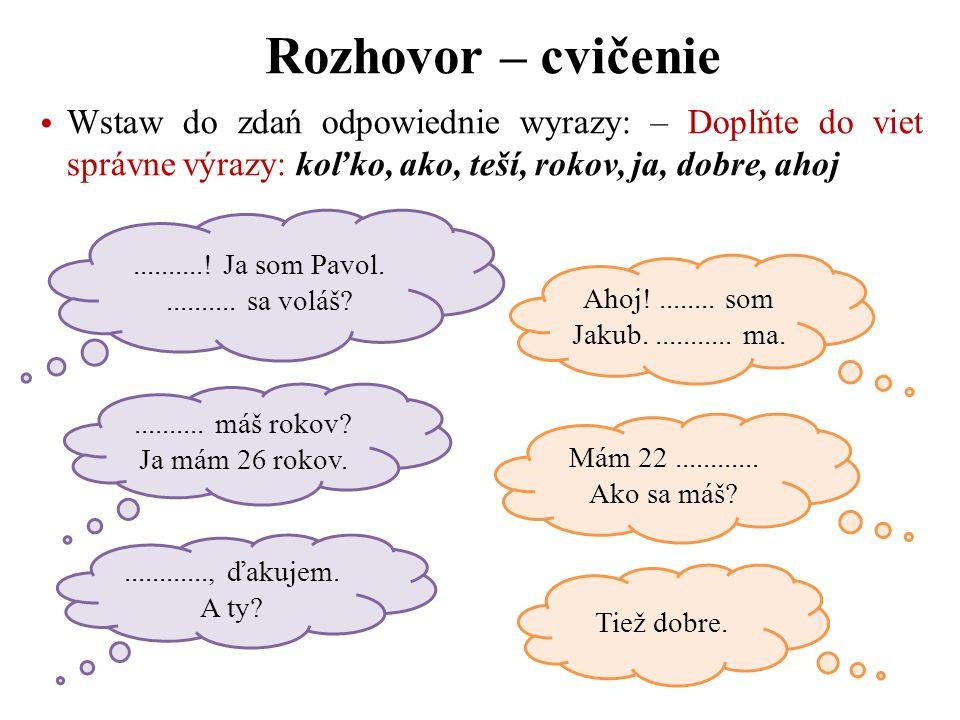 Rozhovor – cvičenie Wstaw do zdań odpowiednie wyrazy: – Doplňte do viet správne výrazy: koľko, ako, teší, rokov, ja, dobre, ahoj.