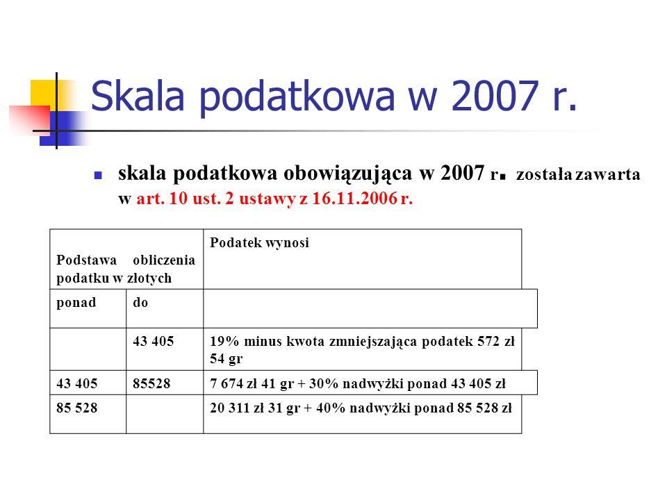 Skala podatkowa w 2007 r. skala podatkowa obowiązująca w 2007 r. została zawarta w art. 10 ust. 2 ustawy z 16.11.2006 r.