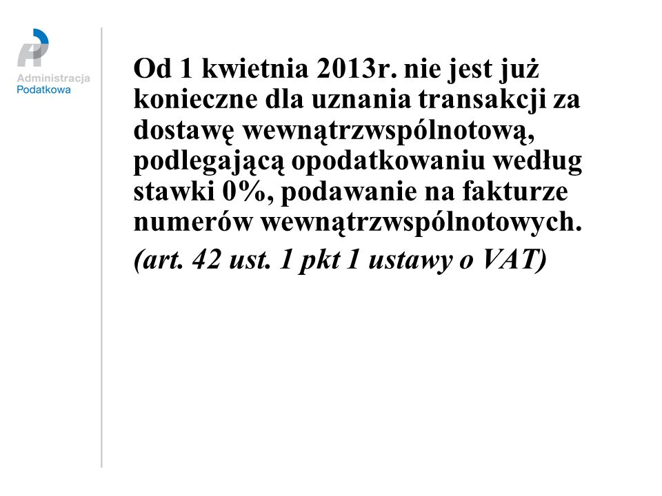 Od 1 kwietnia 2013r. nie jest już konieczne dla uznania transakcji za dostawę wewnątrzwspólnotową, podlegającą opodatkowaniu według stawki 0%, podawanie na fakturze numerów wewnątrzwspólnotowych.