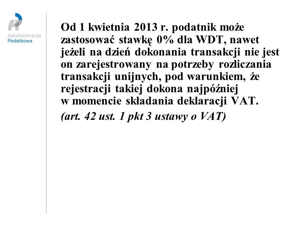 Od 1 kwietnia 2013 r. podatnik może zastosować stawkę 0% dla WDT, nawet jeżeli na dzień dokonania transakcji nie jest on zarejestrowany na potrzeby rozliczania transakcji unijnych, pod warunkiem, że rejestracji takiej dokona najpóźniej w momencie składania deklaracji VAT.