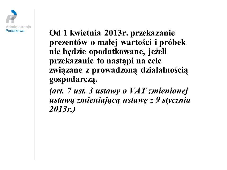 Od 1 kwietnia 2013r. przekazanie prezentów o małej wartości i próbek nie będzie opodatkowane, jeżeli przekazanie to nastąpi na cele związane z prowadzoną działalnością gospodarczą.