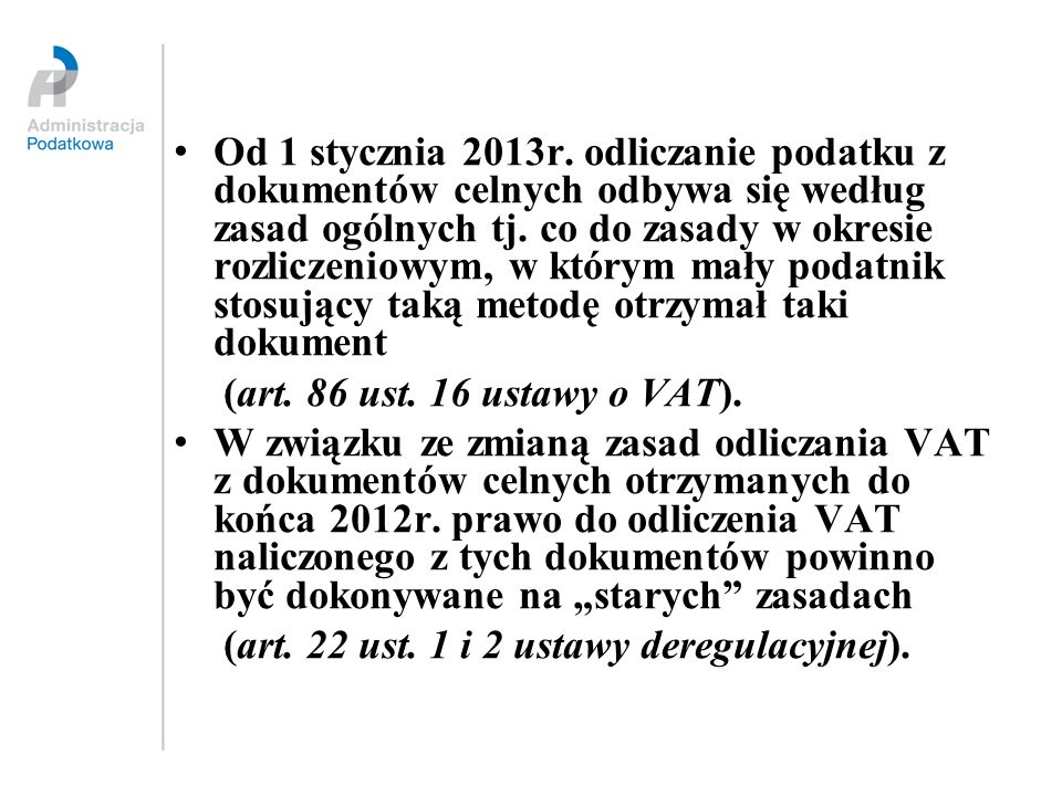 Od 1 stycznia 2013r. odliczanie podatku z dokumentów celnych odbywa się według zasad ogólnych tj. co do zasady w okresie rozliczeniowym, w którym mały podatnik stosujący taką metodę otrzymał taki dokument