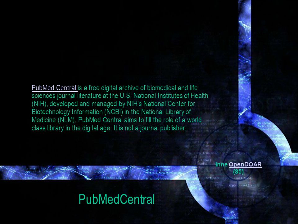 PubMed Central is a free digital archive of biomedical and life sciences journal literature at the U.S. National Institutes of Health (NIH), developed and managed by NIH s National Center for Biotechnology Information (NCBI) in the National Library of Medicine (NLM). PubMed Central aims to fill the role of a world class library in the digital age. It is not a journal publisher.