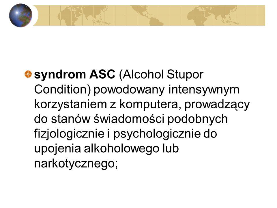 syndrom ASC (Alcohol Stupor Condition) powodowany intensywnym korzystaniem z komputera, prowadzący do stanów świadomości podobnych fizjologicznie i psychologicznie do upojenia alkoholowego lub narkotycznego;