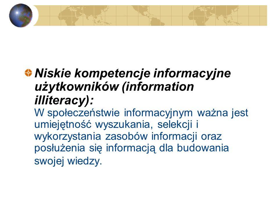 Niskie kompetencje informacyjne użytkowników (information illiteracy): W społeczeństwie informacyjnym ważna jest umiejętność wyszukania, selekcji i wykorzystania zasobów informacji oraz posłużenia się informacją dla budowania swojej wiedzy.