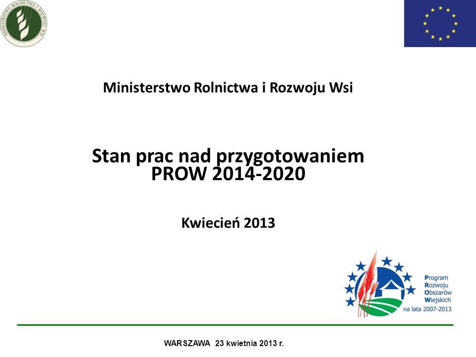 Ministerstwo Rolnictwa i Rozwoju Wsi Stan prac nad przygotowaniem PROW 2014-2020 Kwiecień 2013