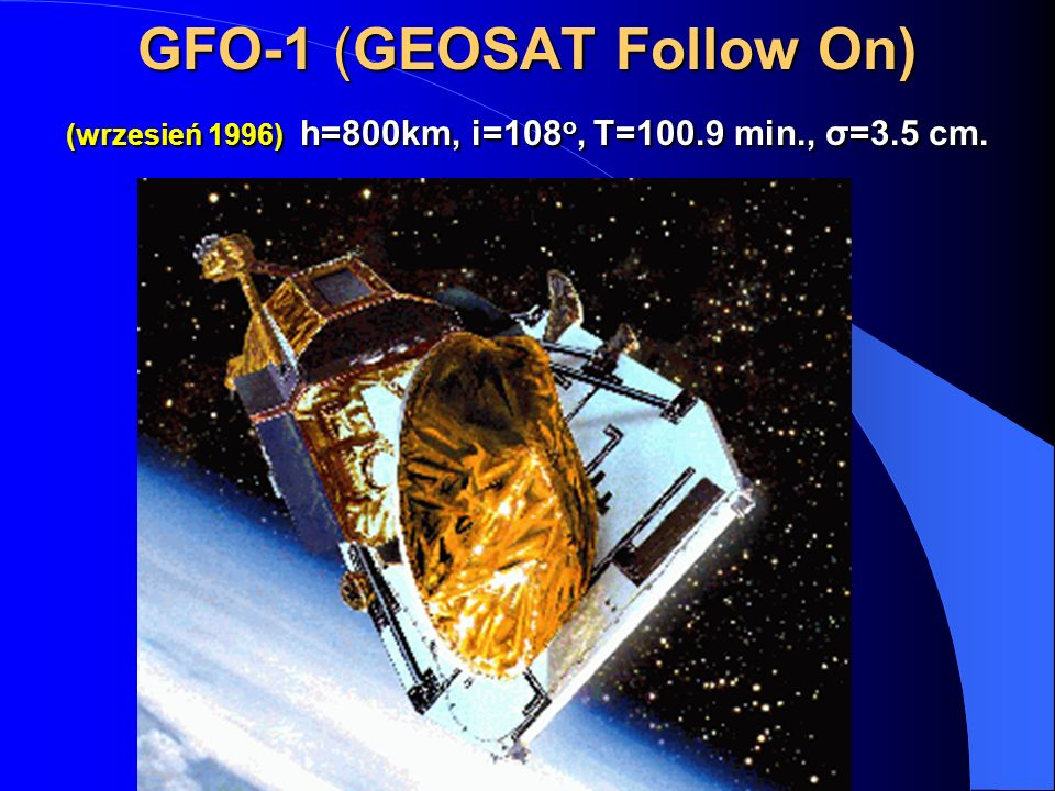 GFO-1 (GEOSAT Follow On) (wrzesień 1996) h=800km, i=108o, T= min