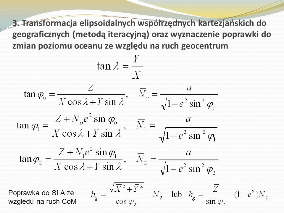 3. Transformacja elipsoidalnych współrzędnych kartezjańskich do geograficznych (metodą iteracyjną) oraz wyznaczenie poprawki do zmian poziomu oceanu ze względu na ruch geocentrum